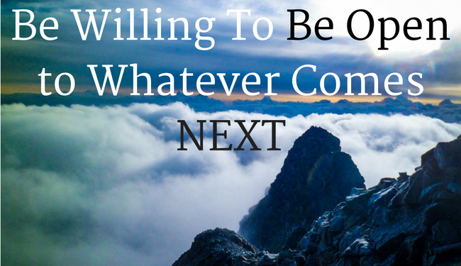 Be Willing To Be Open to Whatever Comes NEXT