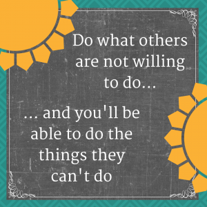 Do what others are not willing to do to be able to do the things they are not able to do