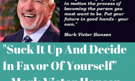 "Mark Victor Hansen: ""Suck it Up and Decide in Favor of Yourself"""