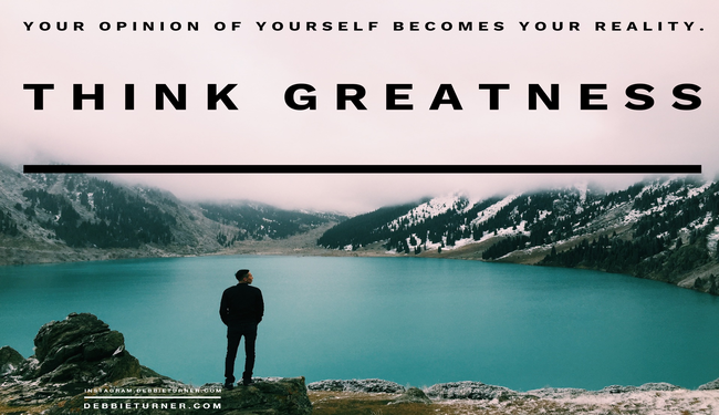 Your opinion of yourself becomes your reality.  Think Greatness