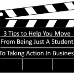 3 Tips to Help You Move From Being Just A Student To Taking Action In Business